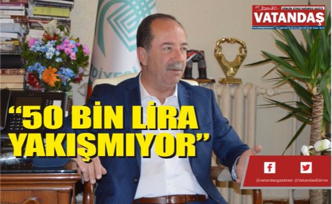 """""""50 BİN LİRA  YAKIŞMIYOR"""""""