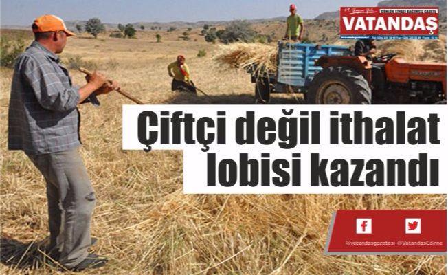 Çiftçi değil ithalat  lobisi kazandı
