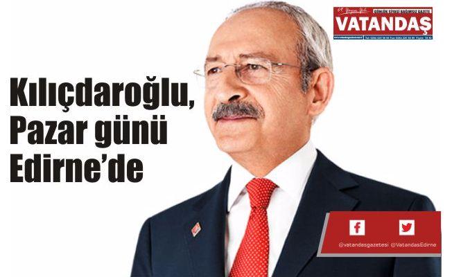 Kılıçdaroğlu, Pazar  günü Edirne'de