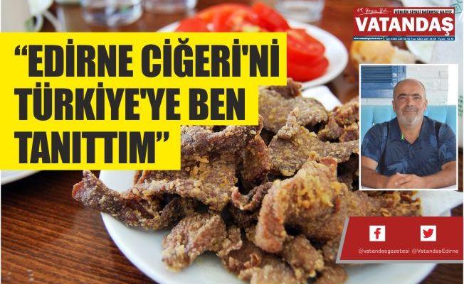 """""""EDİRNE CİĞERİ'Nİ TÜRKİYE'YE BEN TANITTIM"""""""