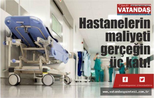 Hastanelerin maliyeti  gerçeğin üç katı!