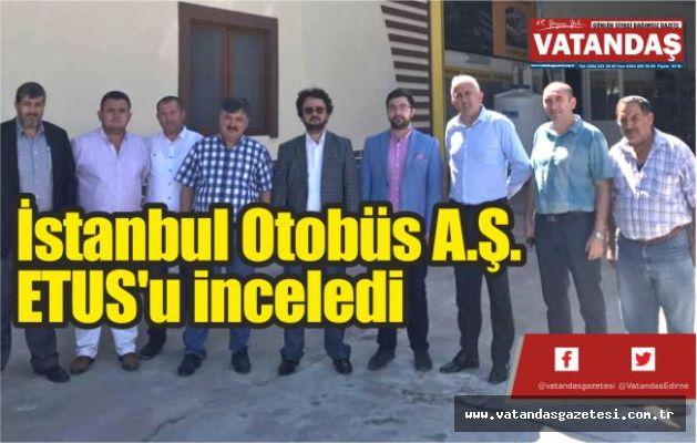 İstanbul Otobüs A.Ş. ETUS'u inceledi