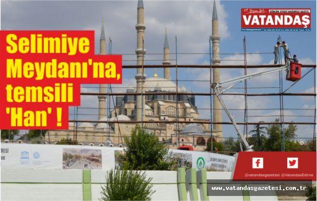 Selimiye Meydanı'na,  temsili 'Han' !