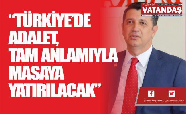 """""""TÜRKİYE'DE ADALET,  TAM ANLAMIYLA MASAYA  YATIRILACAK"""""""