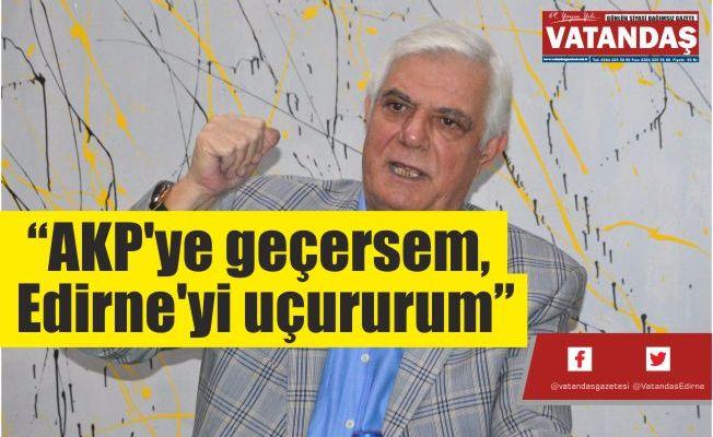 """""""AKP'ye geçersem, Edirne'yi uçururum"""""""