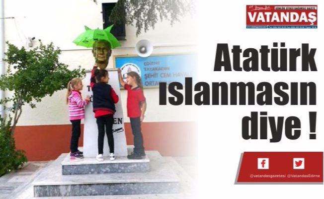 Atatürk ıslanmasın diye !