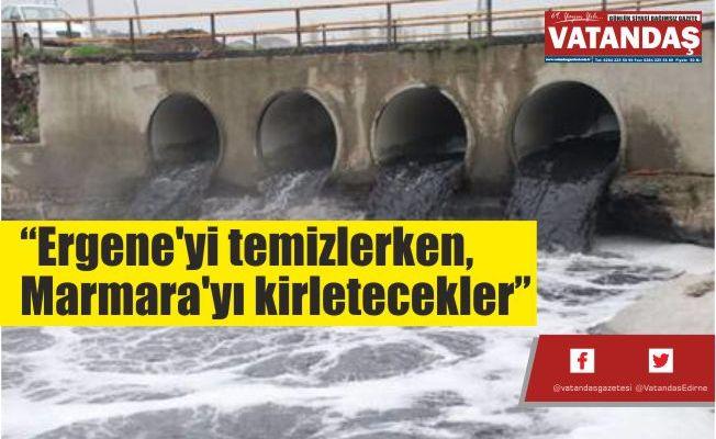 """""""Ergene'yi temizlerken,  Marmara'yı kirletecekler"""""""