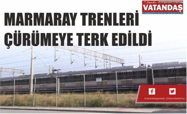 MARMARAY TRENLERİ  ÇÜRÜMEYE TERK EDİLDİ