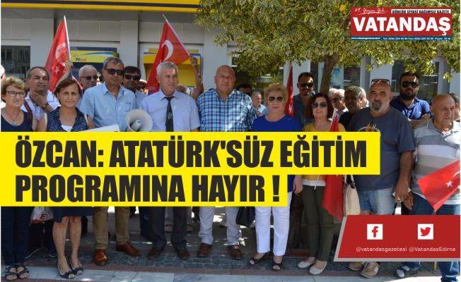 ÖZCAN: ATATÜRK'SÜZ EĞİTİM PROGRAMINA HAYIR !