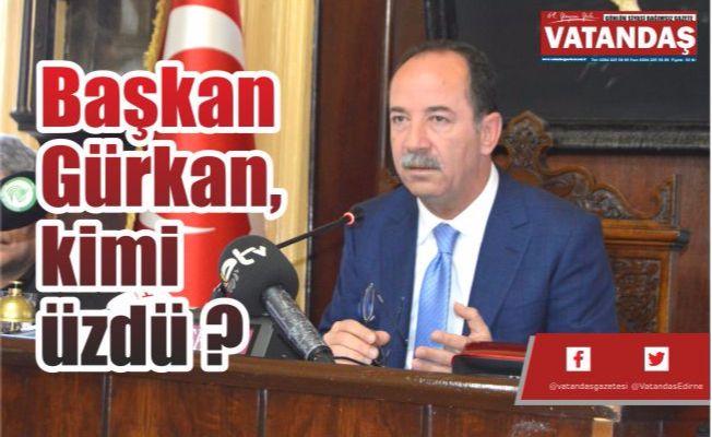 Başkan Gürkan, kimi üzdü ?