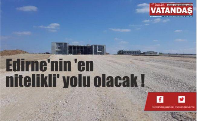 Edirne'nin 'en  nitelikli' yolu olacak !