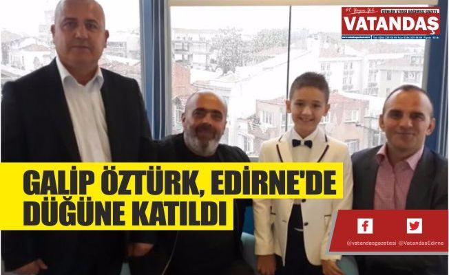 GALİP ÖZTÜRK,  EDİRNE'DE DÜĞÜNE  KATILDI