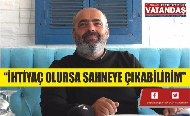 """İHTİYAÇ OLURSA SAHNEYE ÇIKABİLİRİM"""