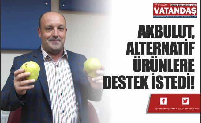 AKBULUT, ALTERNATİF  ÜRÜNLERE DESTEK İSTEDİ!