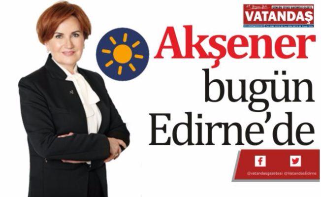 Akşener bugün Edirne'de