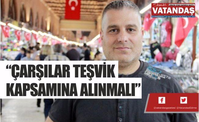 """""""ÇARŞILAR TEŞVİK KAPSAMINA ALINMALI"""""""