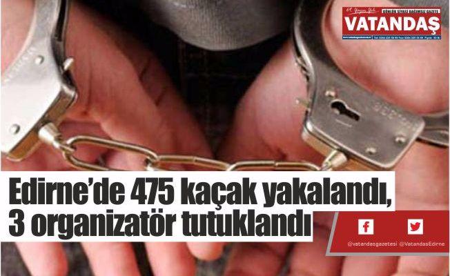 Edirne'de 475  kaçak yakalandı,  3 organizatör  tutuklandı