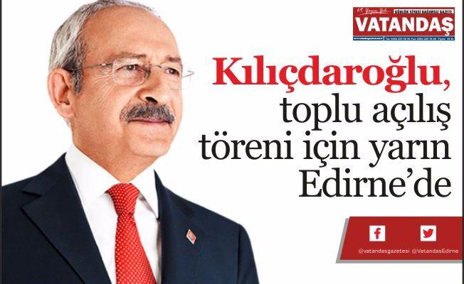 Kılıçdaroğlu, toplu açılış  töreni için yarın Edirne'de
