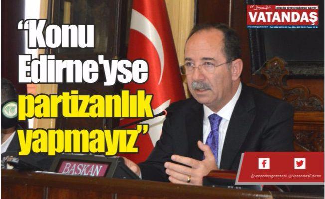 """""""Konu Edirne'yse partizanlık yapmayız"""""""
