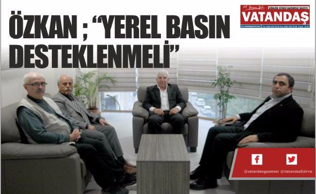 """ÖZKAN ; """"YEREL BASIN  DESTEKLENMELİ"""""""