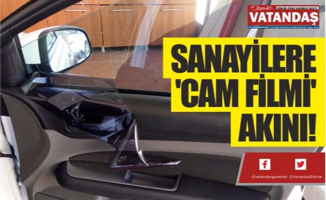 SANAYİLERE  'CAM FİLMİ'  AKINI!