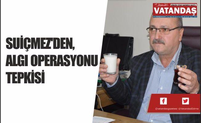 SUİÇMEZ'DEN ,ALGI OPERASYONU TEPKİSİ