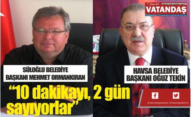 """Havsa Belediye Başkanı, gazetemize konuştu:  """"10 dakikayı, 2 gün sayıyorlar"""""""