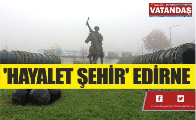 'HAYALET ŞEHİR' EDİRNE