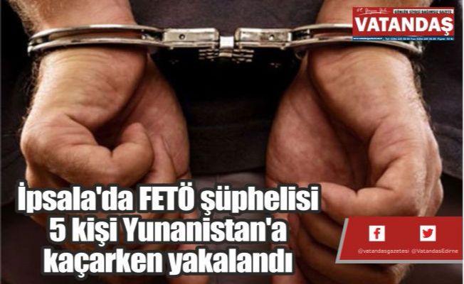 İpsala'da FETÖ şüphelisi  5 kişi Yunanistan'a  kaçarken yakalandı