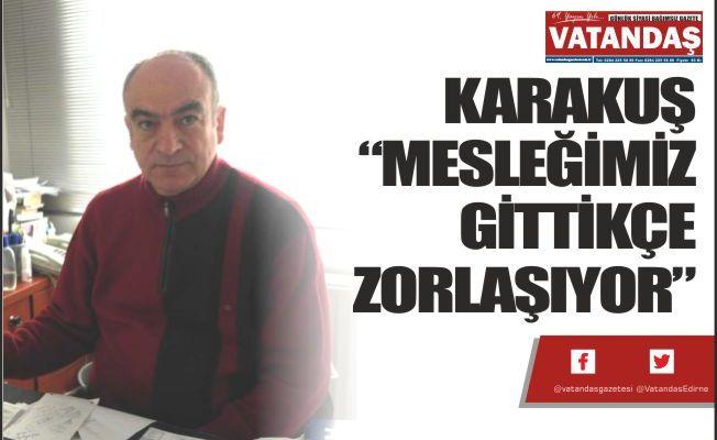 """KARAKUŞ """"MESLEĞİMİZ  GİTTİKÇE ZORLAŞIYOR"""""""