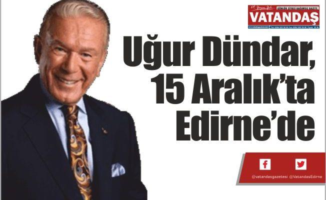 Uğur Dündar,15  Aralık'ta Edirne'de