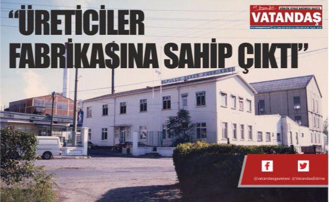 """ÜRETİCİLER FABRİKASINA SAHİP ÇIKTI"""
