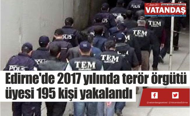 Edirne'de 2017 yılında  terör örgütü üyesi 195  kişi yakalandı
