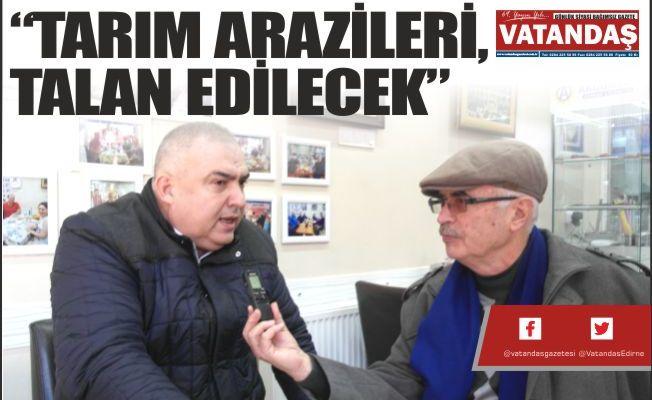 """""""TARIM ARAZİLERİ,  TALAN EDİLECEK"""""""