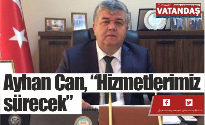 """Ayhan Can, """"Hizmetlerimiz sürecek"""""""