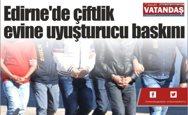 Edirne'de çiftlik evine  uyuşturucu baskını