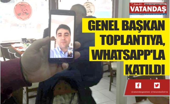 GENEL BAŞKAN TOPLANTIYA, WHATSAPP'LA KATILDI
