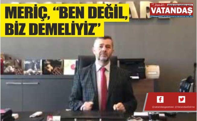 """MERİÇ, """" BEN DEĞİL, BİZ DEMELİYİZ"""""""