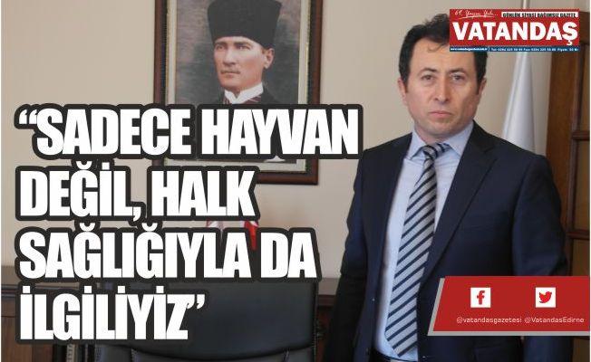 """""""SADECE HAYVAN DEĞİL, HALK SAĞLIĞIYLA DA İLGİLİYİZ"""""""