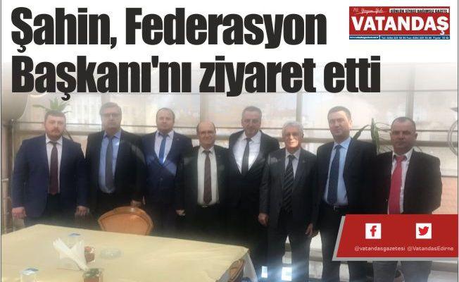 Şahin, Federasyon Başkanı'nı ziyaret etti