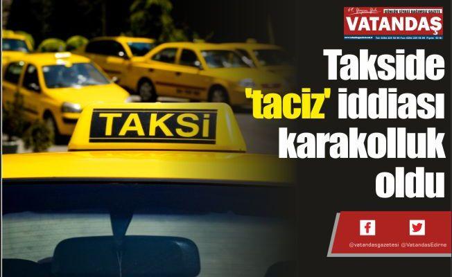 Takside 'taciz'  iddiası karakolluk  oldu