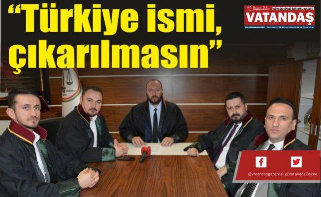 """""""Türkiye ismi, çıkarılmasın"""""""