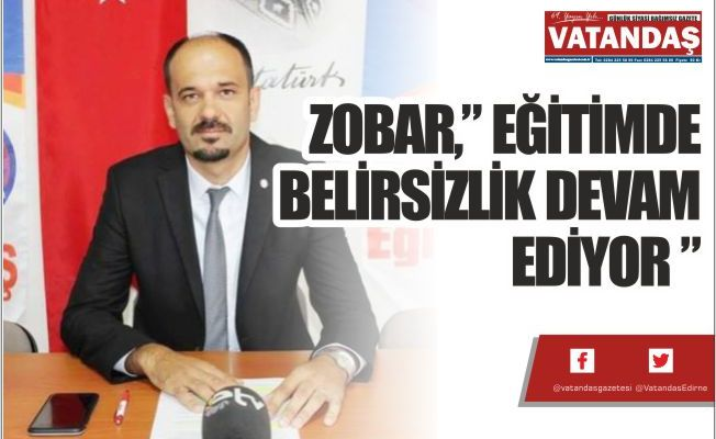 """ZOBAR,"""" EĞİTİMDE BELİRSİZLİK DEVAM EDİYOR """""""