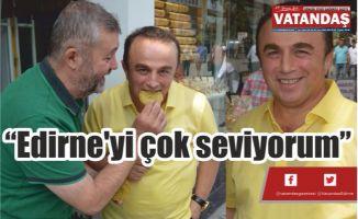"""""""Edirne'yi çok seviyorum"""""""