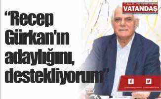 """""""Recep Gürkan'ın adaylığını, destekliyorum"""""""
