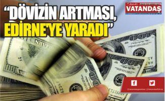 """""""DÖVİZİN ARTMASI, EDİRNE'YE YARADI"""""""