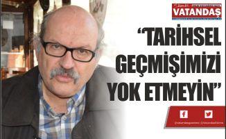 """""""TARİHSEL GEÇMİŞİMİZİ YOK ETMEYİN"""""""