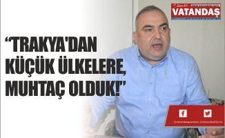 """""""TRAKYA'DAN KÜÇÜK ÜLKELERE, MUHTAÇ OLDUK!"""""""