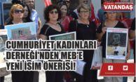 CUMHURİYET KADINLARI  DERNEĞİ'NDEN MEB'E  YENİ İSİM ÖNERİSİ!