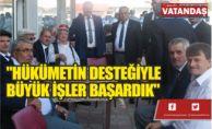 """""""HÜKÜMETİN DESTEĞİYLE   BÜYÜK İŞLER BAŞARDIK"""""""